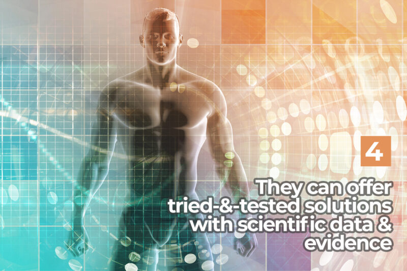 They can offer tried-&-tested solutions with scientific data & evidence