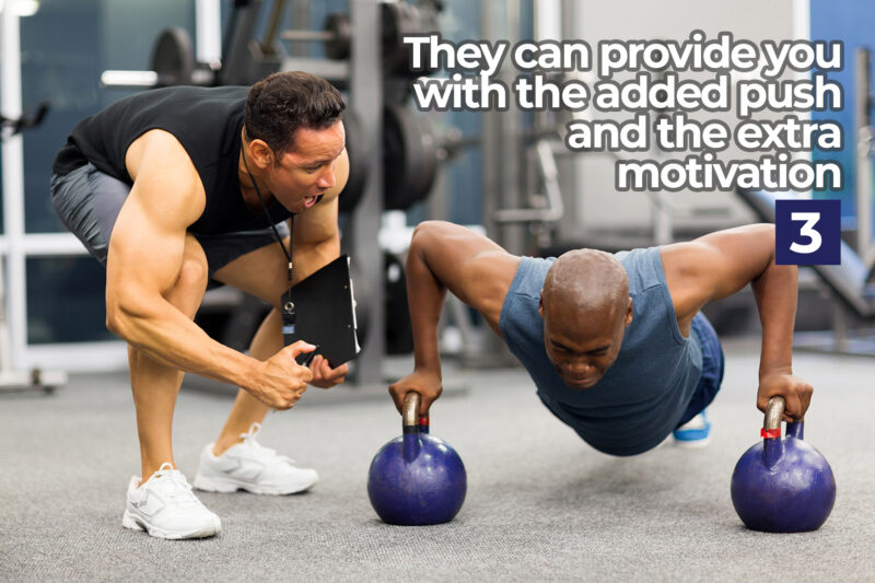 They can provide you with the added push and the extra motivation